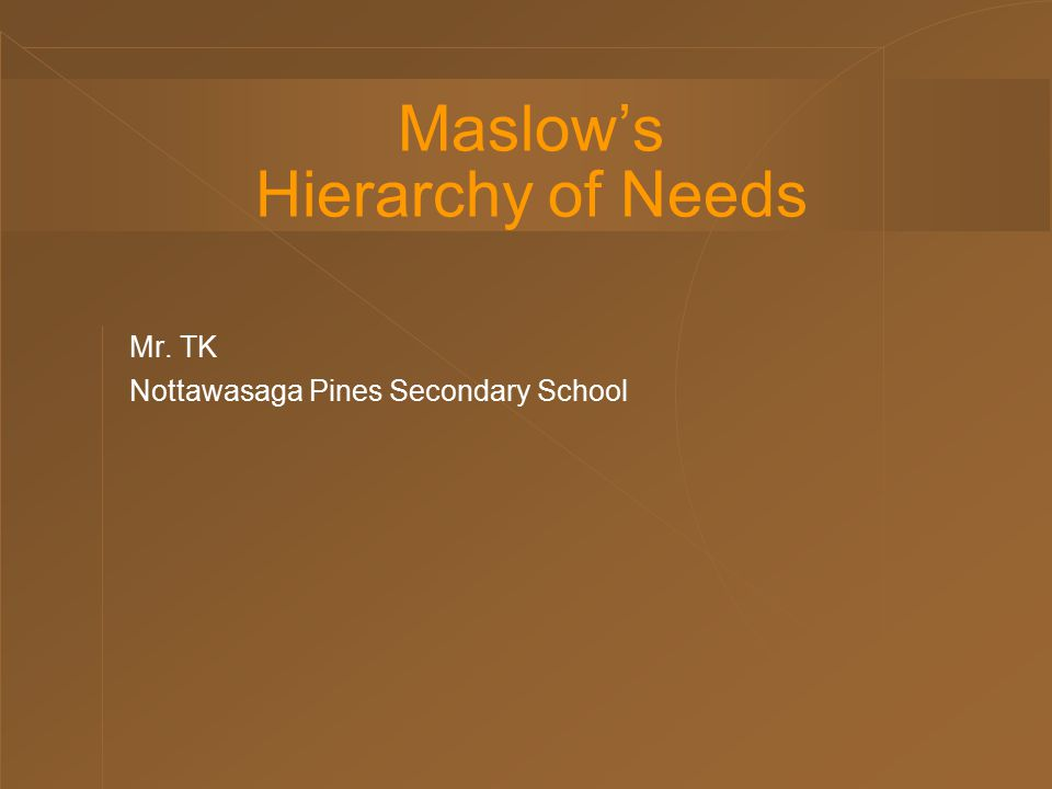 Maslow's Hierarchy of Needs Mr. TK Nottawasaga Pines Secondary School
