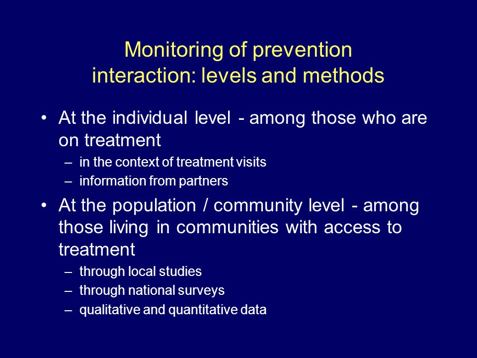 Monitoring of prevention interaction: levels and methods At the individual level - among those who are on treatment –in the context of treatment visits –information from partners At the population / community level - among those living in communities with access to treatment –through local studies –through national surveys –qualitative and quantitative data