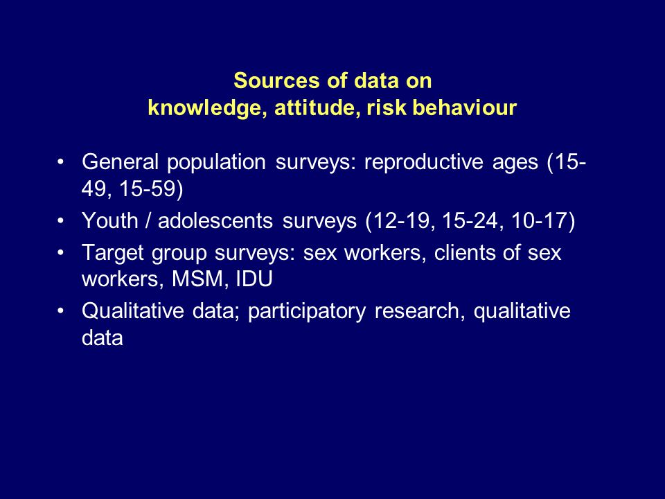 Sources of data on knowledge, attitude, risk behaviour General population surveys: reproductive ages (15- 49, 15-59) Youth / adolescents surveys (12-19, 15-24, 10-17) Target group surveys: sex workers, clients of sex workers, MSM, IDU Qualitative data; participatory research, qualitative data