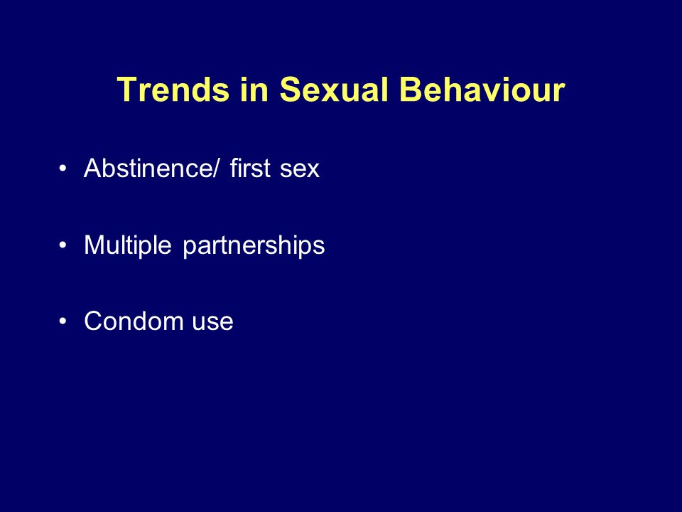 Trends in Sexual Behaviour Abstinence/ first sex Multiple partnerships Condom use