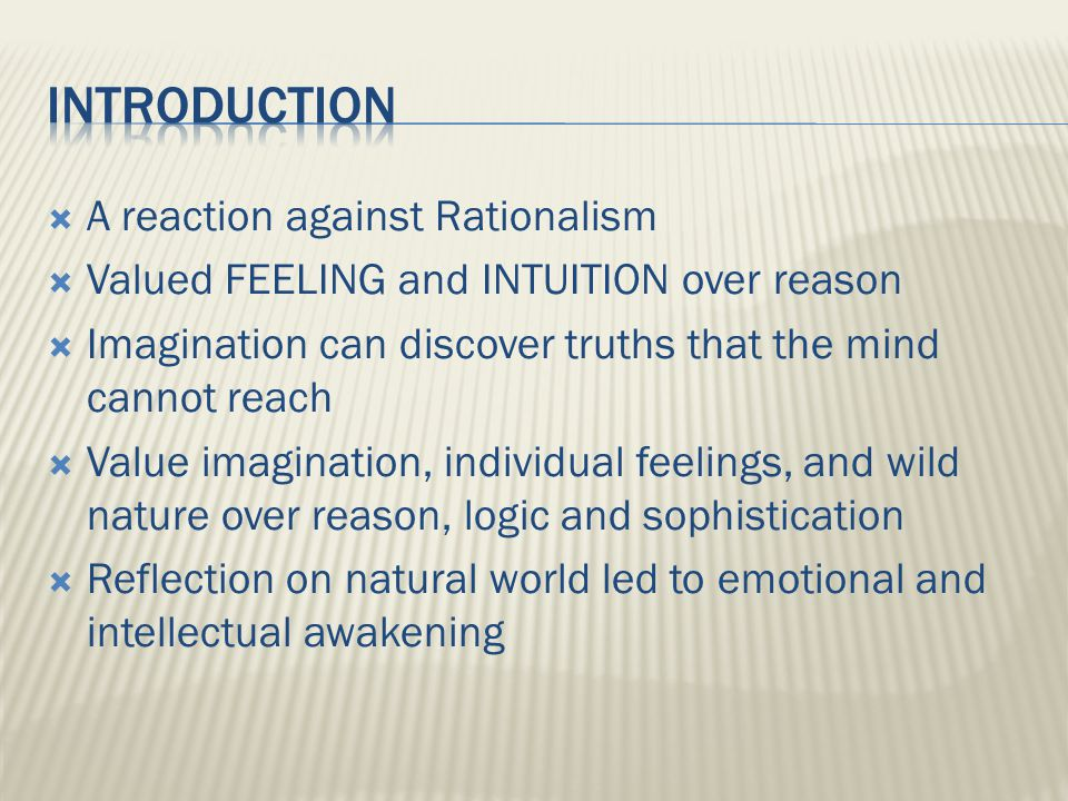  A reaction against Rationalism  Valued FEELING and INTUITION over reason  Imagination can discover truths that the mind cannot reach  Value imagination, individual feelings, and wild nature over reason, logic and sophistication  Reflection on natural world led to emotional and intellectual awakening