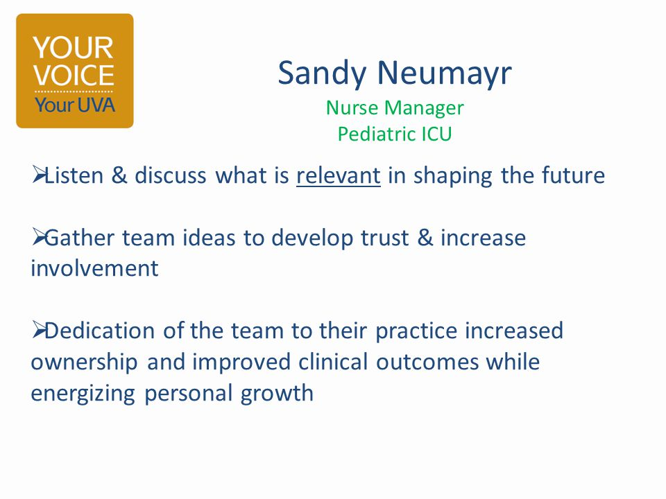Sandy Neumayr Nurse Manager Pediatric ICU  Listen & discuss what is relevant in shaping the future  Gather team ideas to develop trust & increase involvement  Dedication of the team to their practice increased ownership and improved clinical outcomes while energizing personal growth