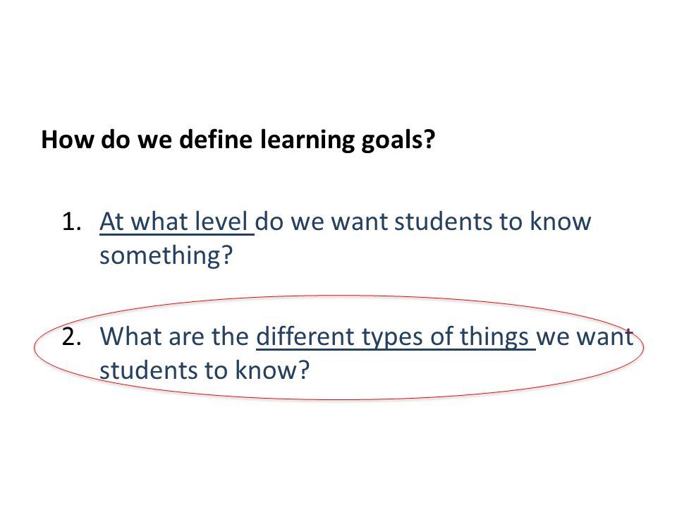 How do we define learning goals. 1.At what level do we want students to know something.
