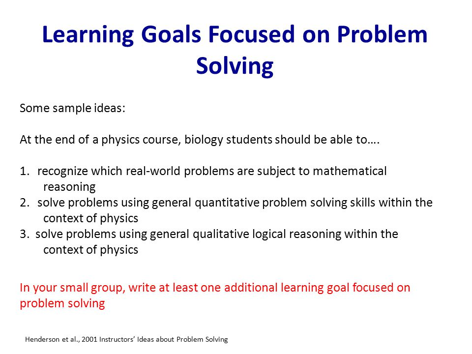 Learning Goals Focused on Problem Solving Some sample ideas: At the end of a physics course, biology students should be able to….