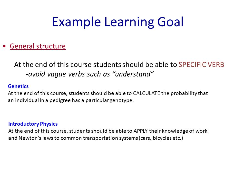 Example Learning Goal General structure At the end of this course students should be able to SPECIFIC VERB -avoid vague verbs such as understand Genetics At the end of this course, students should be able to CALCULATE the probability that an individual in a pedigree has a particular genotype.