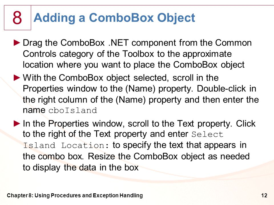 8 Chapter 8: Using Procedures and Exception Handling12 Adding a ComboBox Object ►Drag the ComboBox.NET component from the Common Controls category of the Toolbox to the approximate location where you want to place the ComboBox object ►With the ComboBox object selected, scroll in the Properties window to the (Name) property.