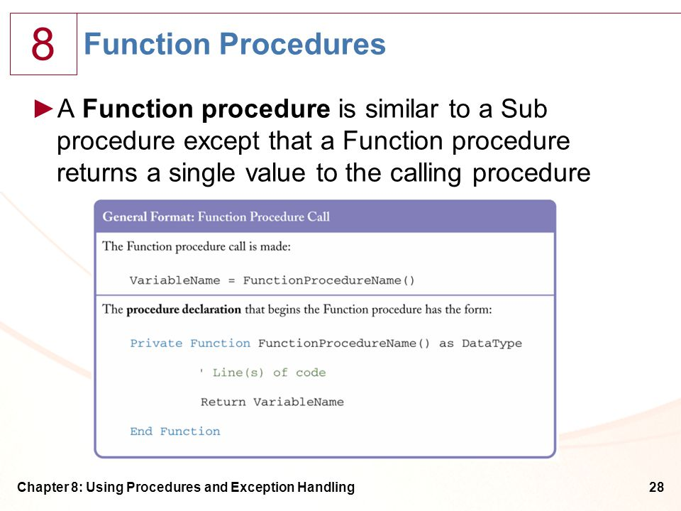 8 Chapter 8: Using Procedures and Exception Handling28 Function Procedures ►A Function procedure is similar to a Sub procedure except that a Function procedure returns a single value to the calling procedure