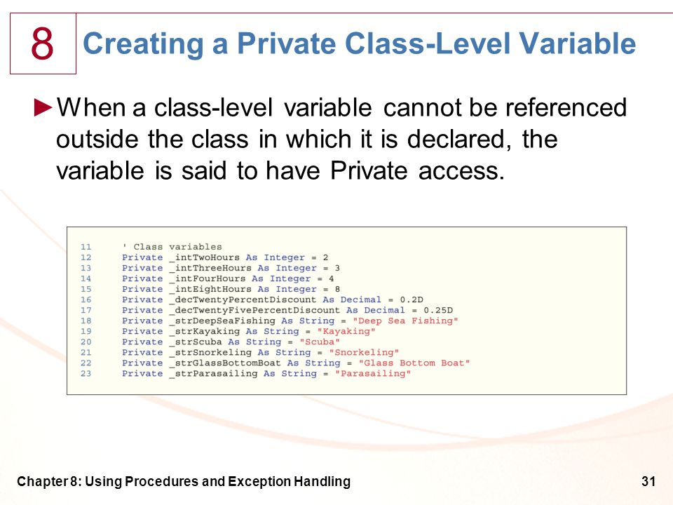 8 Chapter 8: Using Procedures and Exception Handling31 Creating a Private Class-Level Variable ►When a class-level variable cannot be referenced outside the class in which it is declared, the variable is said to have Private access.