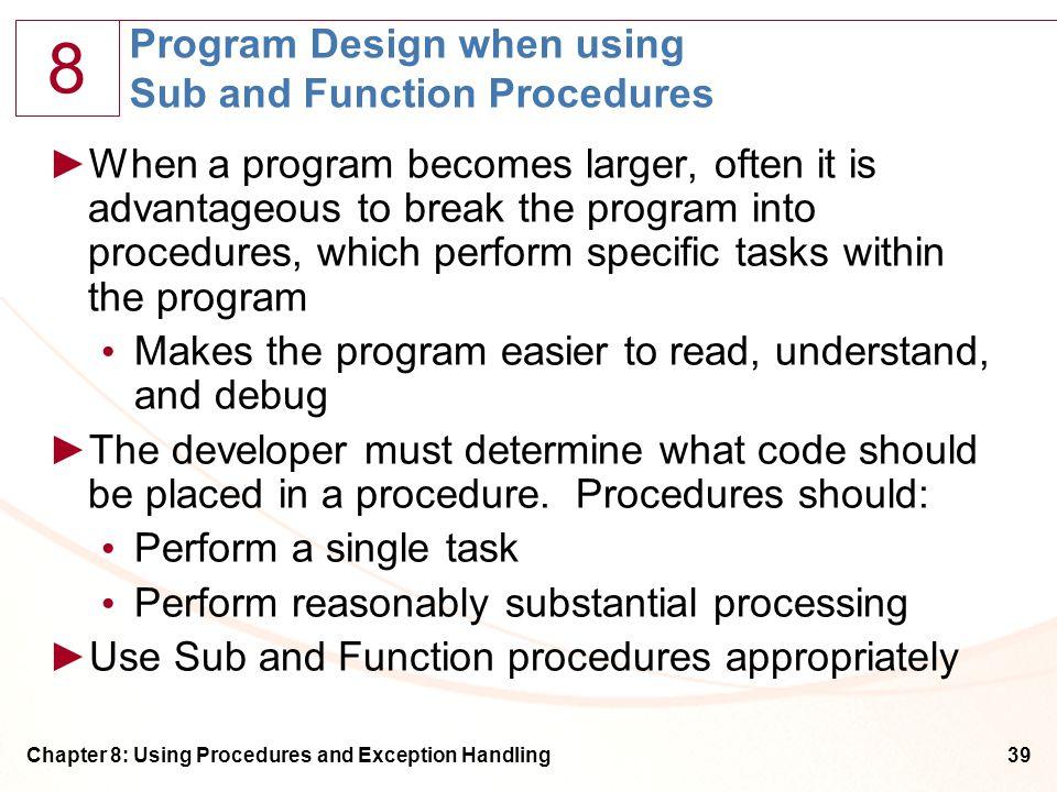 8 Chapter 8: Using Procedures and Exception Handling39 Program Design when using Sub and Function Procedures ►When a program becomes larger, often it is advantageous to break the program into procedures, which perform specific tasks within the program Makes the program easier to read, understand, and debug ►The developer must determine what code should be placed in a procedure.