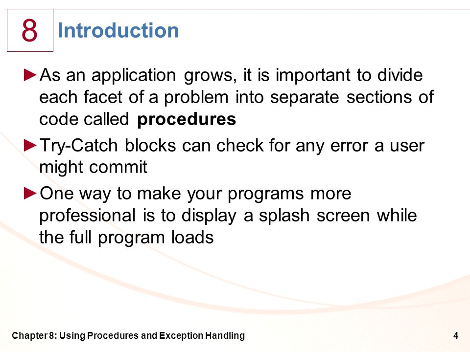 8 Chapter 8: Using Procedures and Exception Handling4 Introduction ►As an application grows, it is important to divide each facet of a problem into separate sections of code called procedures ►Try-Catch blocks can check for any error a user might commit ►One way to make your programs more professional is to display a splash screen while the full program loads