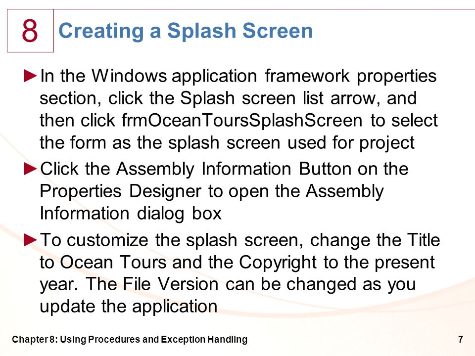 8 Chapter 8: Using Procedures and Exception Handling7 Creating a Splash Screen ►In the Windows application framework properties section, click the Splash screen list arrow, and then click frmOceanToursSplashScreen to select the form as the splash screen used for project ►Click the Assembly Information Button on the Properties Designer to open the Assembly Information dialog box ►To customize the splash screen, change the Title to Ocean Tours and the Copyright to the present year.