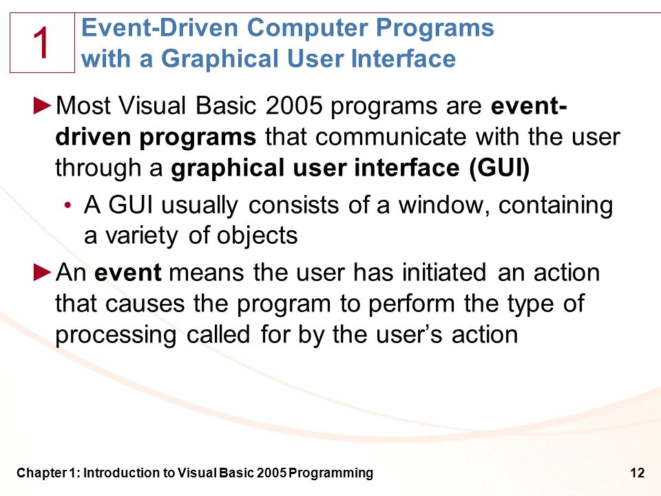 1 Chapter 1: Introduction to Visual Basic 2005 Programming12 Event-Driven Computer Programs with a Graphical User Interface ►Most Visual Basic 2005 programs are event- driven programs that communicate with the user through a graphical user interface (GUI) A GUI usually consists of a window, containing a variety of objects ►An event means the user has initiated an action that causes the program to perform the type of processing called for by the user's action