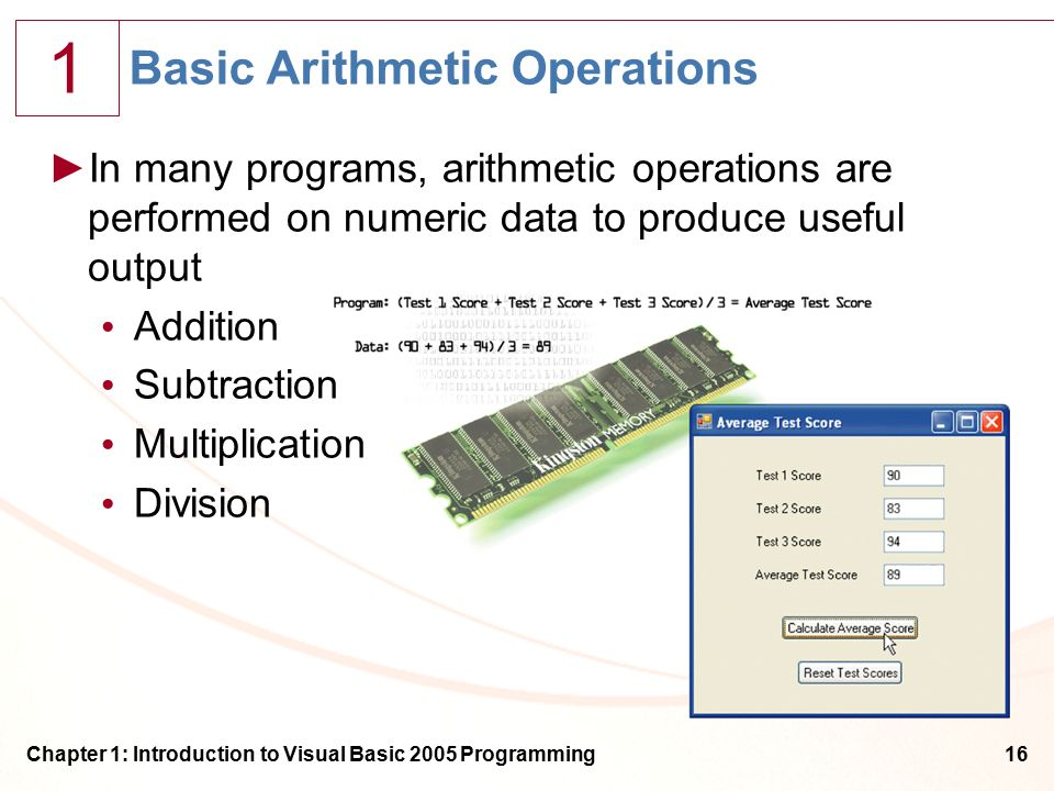 1 Chapter 1: Introduction to Visual Basic 2005 Programming16 Basic Arithmetic Operations ►In many programs, arithmetic operations are performed on numeric data to produce useful output Addition Subtraction Multiplication Division