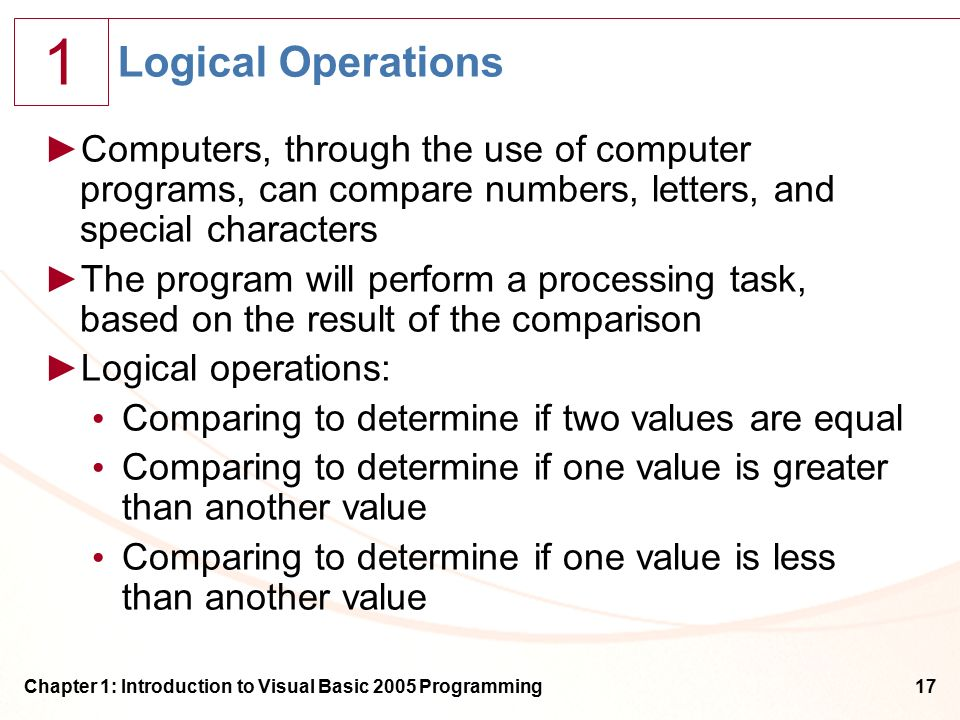 1 Chapter 1: Introduction to Visual Basic 2005 Programming17 Logical Operations ►Computers, through the use of computer programs, can compare numbers, letters, and special characters ►The program will perform a processing task, based on the result of the comparison ►Logical operations: Comparing to determine if two values are equal Comparing to determine if one value is greater than another value Comparing to determine if one value is less than another value