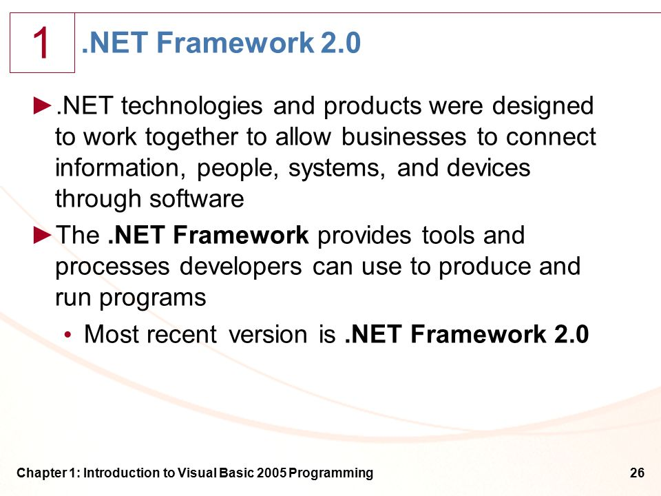1 Chapter 1: Introduction to Visual Basic 2005 Programming26.NET Framework 2.0 ►.NET technologies and products were designed to work together to allow businesses to connect information, people, systems, and devices through software ►The.NET Framework provides tools and processes developers can use to produce and run programs Most recentversion is.NET Framework 2.0