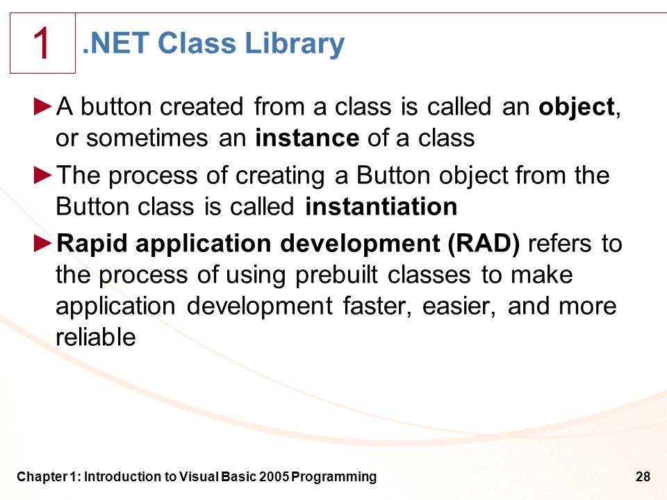 1 Chapter 1: Introduction to Visual Basic 2005 Programming28.NET Class Library ►A button created from a class is called an object, or sometimes an instance of a class ►The process of creating a Button object from the Button class is called instantiation ►Rapid application development (RAD) refers to the process of using prebuilt classes to make application development faster, easier, and more reliable