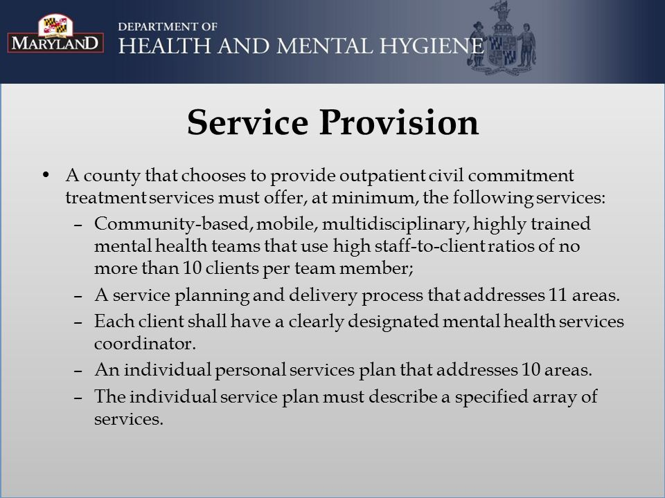 Service Provision A county that chooses to provide outpatient civil commitment treatment services must offer, at minimum, the following services: –Community-based, mobile, multidisciplinary, highly trained mental health teams that use high staff-to-client ratios of no more than 10 clients per team member; –A service planning and delivery process that addresses 11 areas.
