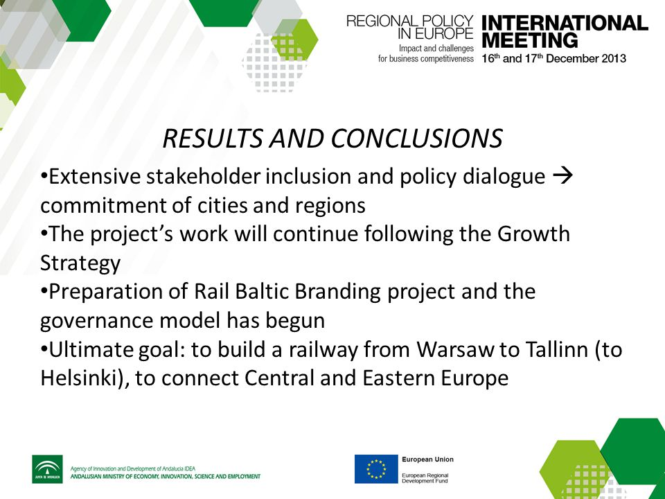 RESULTS AND CONCLUSIONS Extensive stakeholder inclusion and policy dialogue  commitment of cities and regions The project's work will continue following the Growth Strategy Preparation of Rail Baltic Branding project and the governance model has begun Ultimate goal: to build a railway from Warsaw to Tallinn (to Helsinki), to connect Central and Eastern Europe