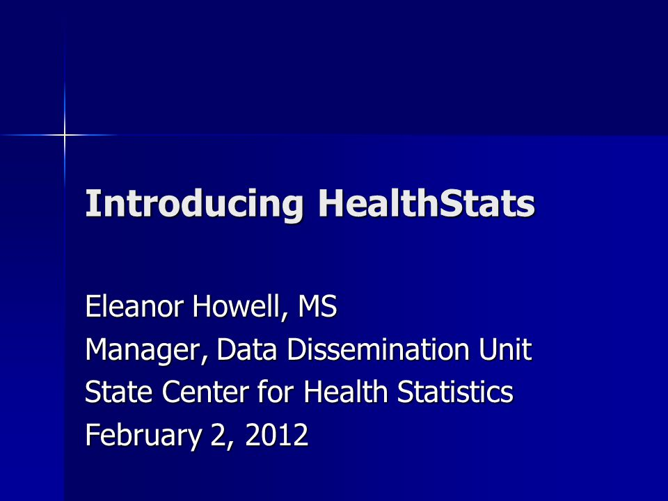 Introducing HealthStats Eleanor Howell, MS Manager, Data Dissemination Unit State Center for Health Statistics February 2, 2012