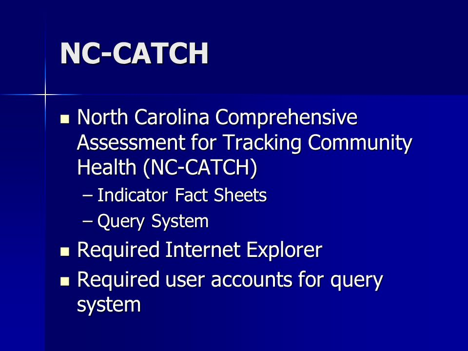 NC-CATCH North Carolina Comprehensive Assessment for Tracking Community Health (NC-CATCH) North Carolina Comprehensive Assessment for Tracking Community Health (NC-CATCH) –Indicator Fact Sheets –Query System Required Internet Explorer Required Internet Explorer Required user accounts for query system Required user accounts for query system