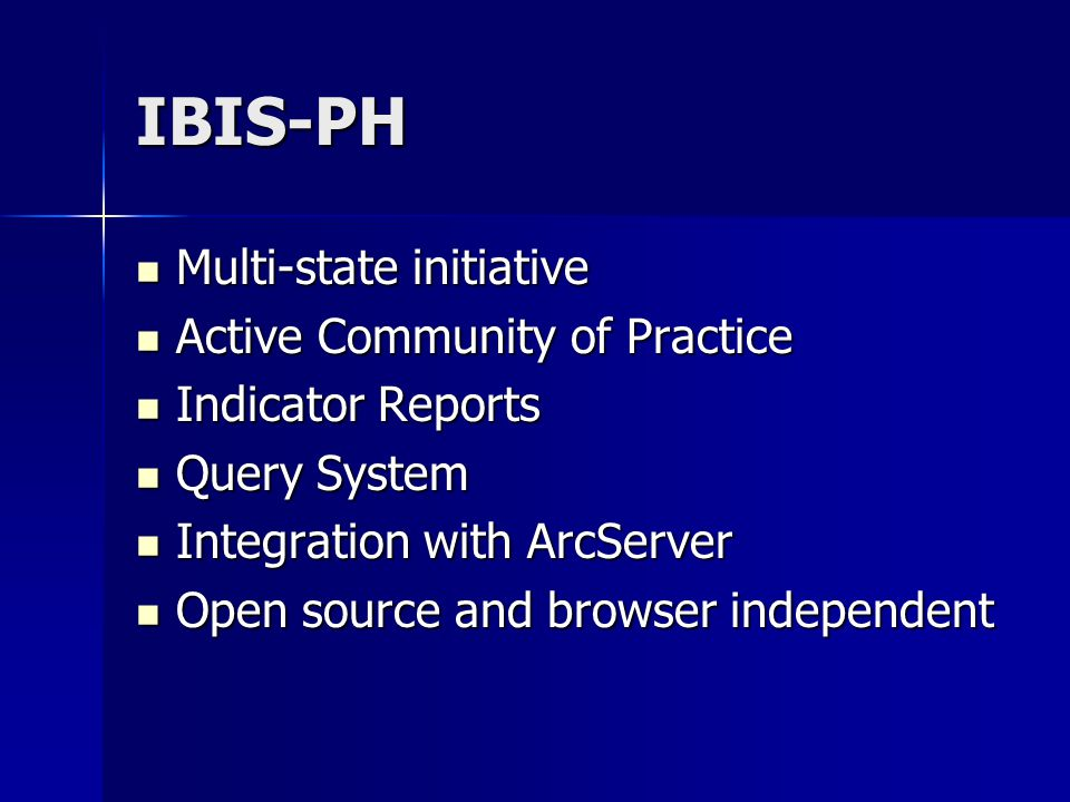 IBIS-PH Multi-state initiative Multi-state initiative Active Community of Practice Active Community of Practice Indicator Reports Indicator Reports Query System Query System Integration with ArcServer Integration with ArcServer Open source and browser independent Open source and browser independent