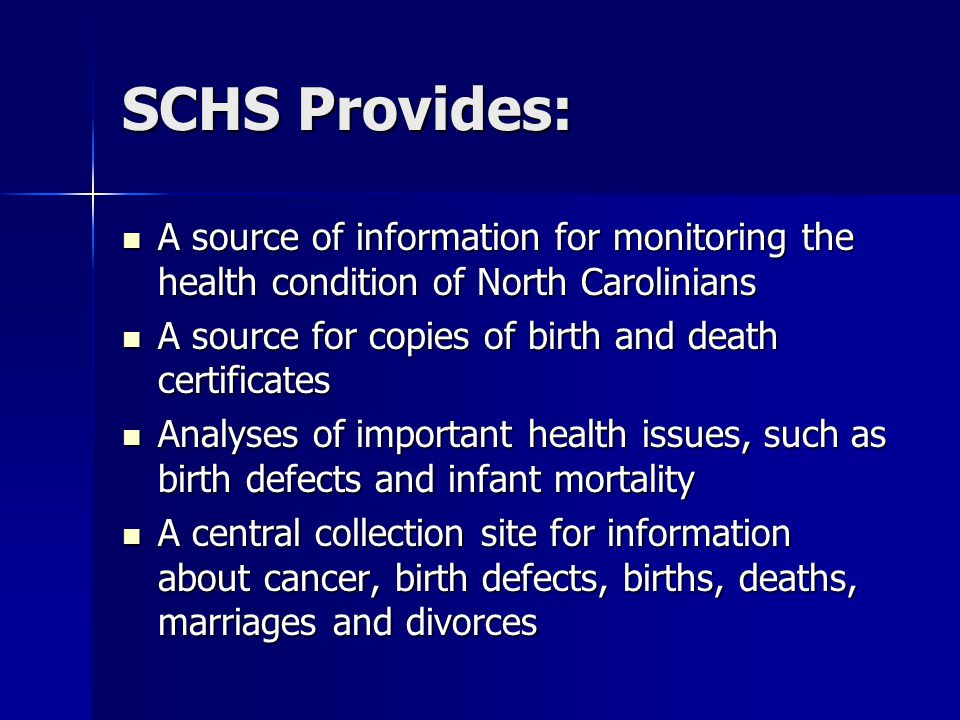 SCHS Provides: A source of information for monitoring the health condition of North Carolinians A source of information for monitoring the health condition of North Carolinians A source for copies of birth and death certificates A source for copies of birth and death certificates Analyses of important health issues, such as birth defects and infant mortality Analyses of important health issues, such as birth defects and infant mortality A central collection site for information about cancer, birth defects, births, deaths, marriages and divorces A central collection site for information about cancer, birth defects, births, deaths, marriages and divorces