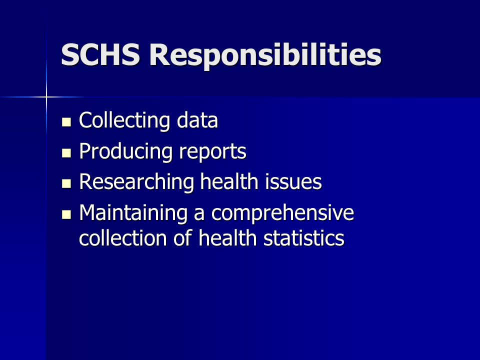 SCHS Responsibilities Collecting data Collecting data Producing reports Producing reports Researching health issues Researching health issues Maintaining a comprehensive collection of health statistics Maintaining a comprehensive collection of health statistics