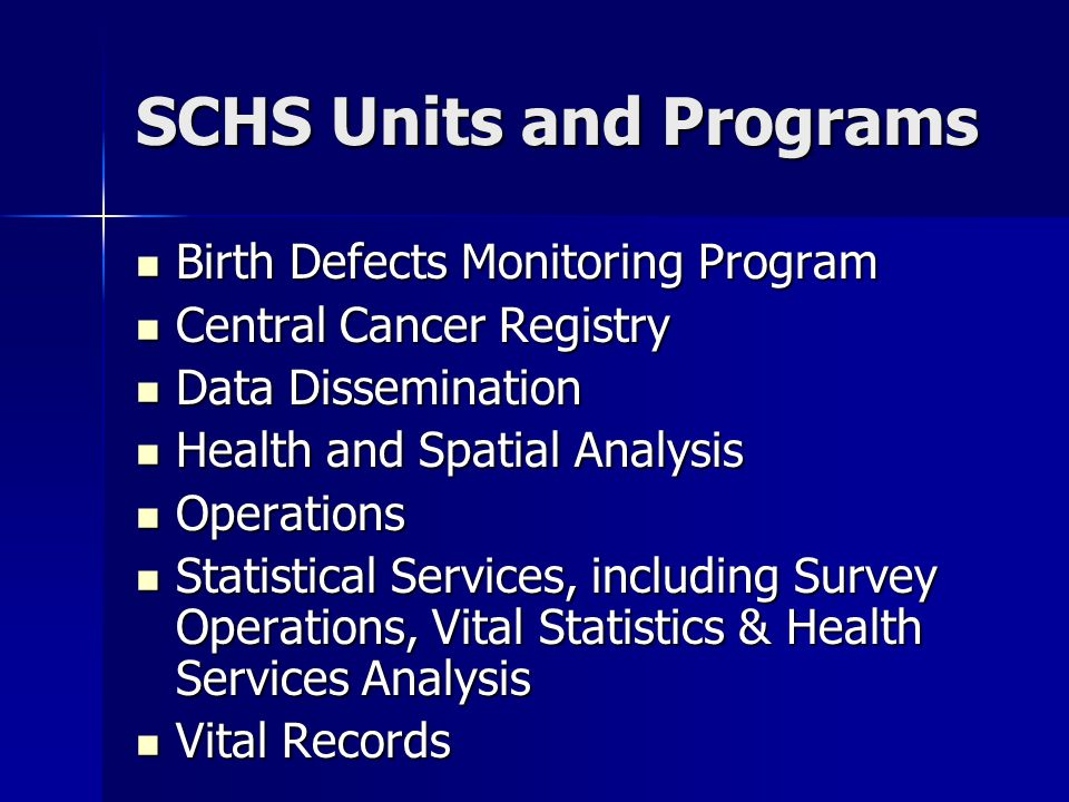 SCHS Units and Programs Birth Defects Monitoring Program Birth Defects Monitoring Program Central Cancer Registry Central Cancer Registry Data Dissemination Data Dissemination Health and Spatial Analysis Health and Spatial Analysis Operations Operations Statistical Services, including Survey Operations, Vital Statistics & Health Services Analysis Statistical Services, including Survey Operations, Vital Statistics & Health Services Analysis Vital Records Vital Records