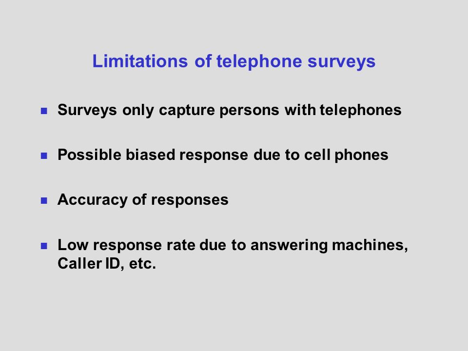 Limitations of telephone surveys Surveys only capture persons with telephones Possible biased response due to cell phones Accuracy of responses Low response rate due to answering machines, Caller ID, etc.