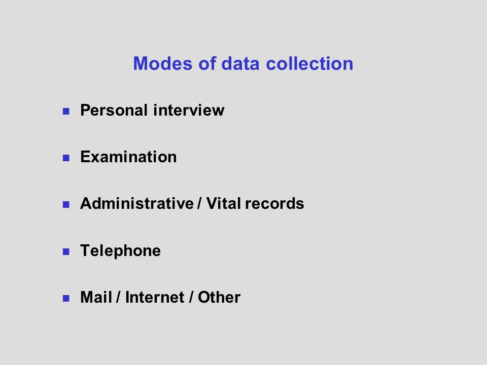 Modes of data collection Personal interview Examination Administrative / Vital records Telephone Mail / Internet / Other