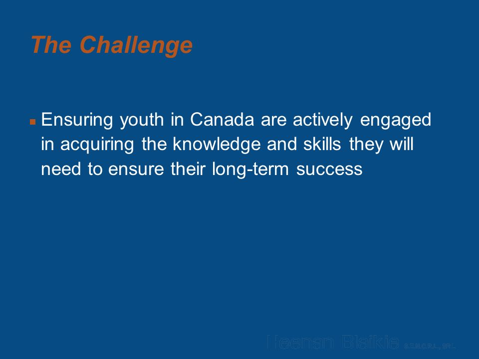 The Challenge  Ensuring youth in Canada are actively engaged in acquiring the knowledge and skills they will need to ensure their long-term success