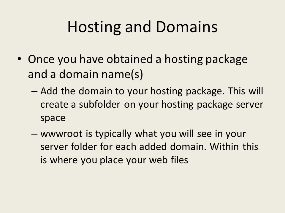 Hosting and Domains Once you have obtained a hosting package and a domain name(s) – Add the domain to your hosting package.