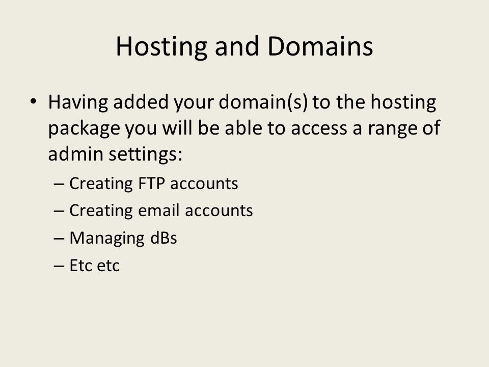 Hosting and Domains Having added your domain(s) to the hosting package you will be able to access a range of admin settings: – Creating FTP accounts – Creating  accounts – Managing dBs – Etc etc