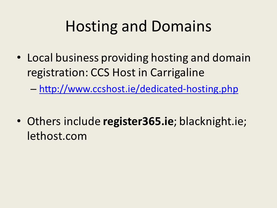 Hosting and Domains Local business providing hosting and domain registration: CCS Host in Carrigaline –     Others include register365.ie; blacknight.ie; lethost.com