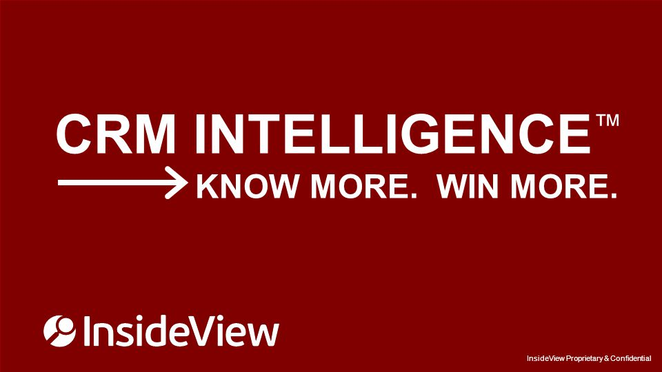 InsideView Proprietary & Confidential CRM INTELLIGENCE ™ KNOW MORE.