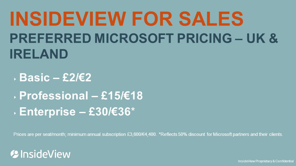 InsideView Proprietary & Confidential INSIDEVIEW FOR SALES PREFERRED MICROSOFT PRICING – UK & IRELAND ‣ Basic – £2/€2 ‣ Professional – £15/€18 ‣ Enterprise – £30/€36* Prices are per seat/month; minimum annual subscription £3,600/€4,400.