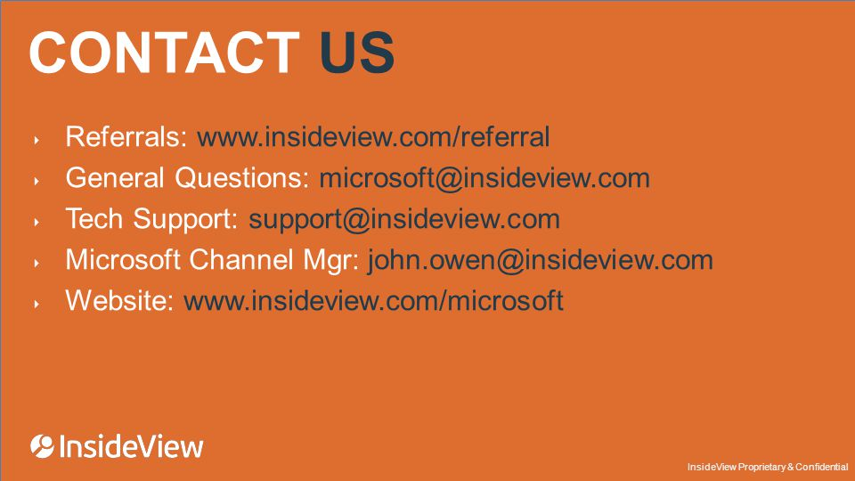 InsideView Proprietary & Confidential CONTACT US ‣ Referrals:   ‣ General Questions: ‣ Tech Support: ‣ Microsoft Channel Mgr: ‣ Website: