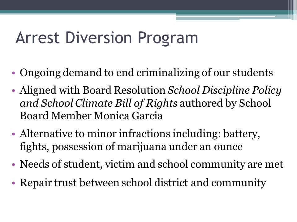 Arrest Diversion Program Ongoing demand to end criminalizing of our students Aligned with Board Resolution School Discipline Policy and School Climate Bill of Rights authored by School Board Member Monica Garcia Alternative to minor infractions including: battery, fights, possession of marijuana under an ounce Needs of student, victim and school community are met Repair trust between school district and community