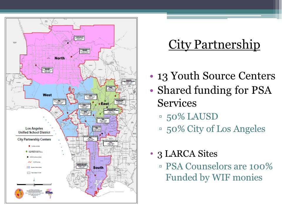 City Partnership 13 Youth Source Centers Shared funding for PSA Services ▫50% LAUSD ▫50% City of Los Angeles 3 LARCA Sites ▫PSA Counselors are 100% Funded by WIF monies