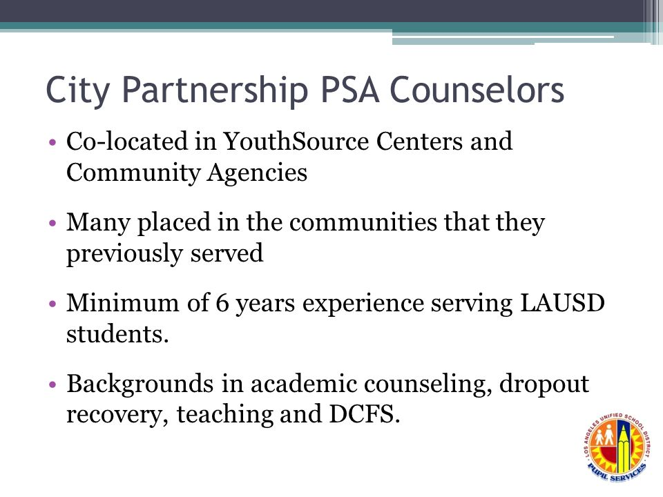 City Partnership PSA Counselors Co-located in YouthSource Centers and Community Agencies Many placed in the communities that they previously served Minimum of 6 years experience serving LAUSD students.