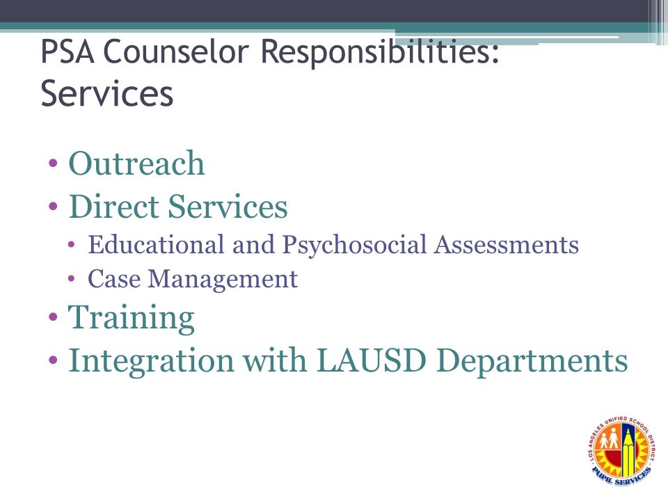 PSA Counselor Responsibilities: Services Outreach Direct Services Educational and Psychosocial Assessments Case Management Training Integration with LAUSD Departments