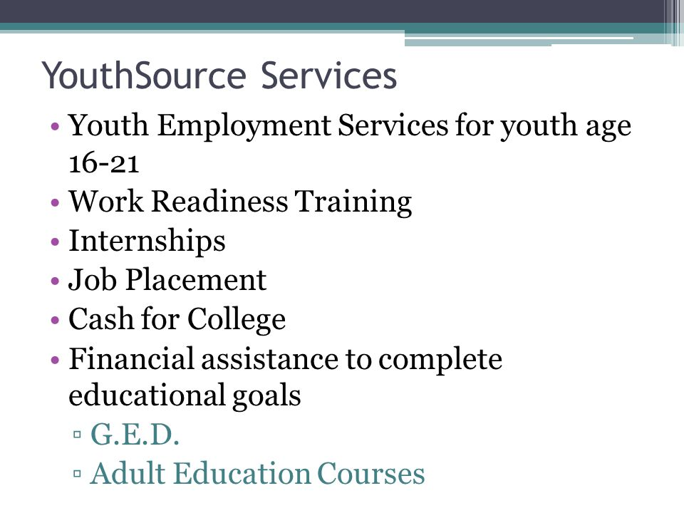 YouthSource Services Youth Employment Services for youth age Work Readiness Training Internships Job Placement Cash for College Financial assistance to complete educational goals ▫G.E.D.