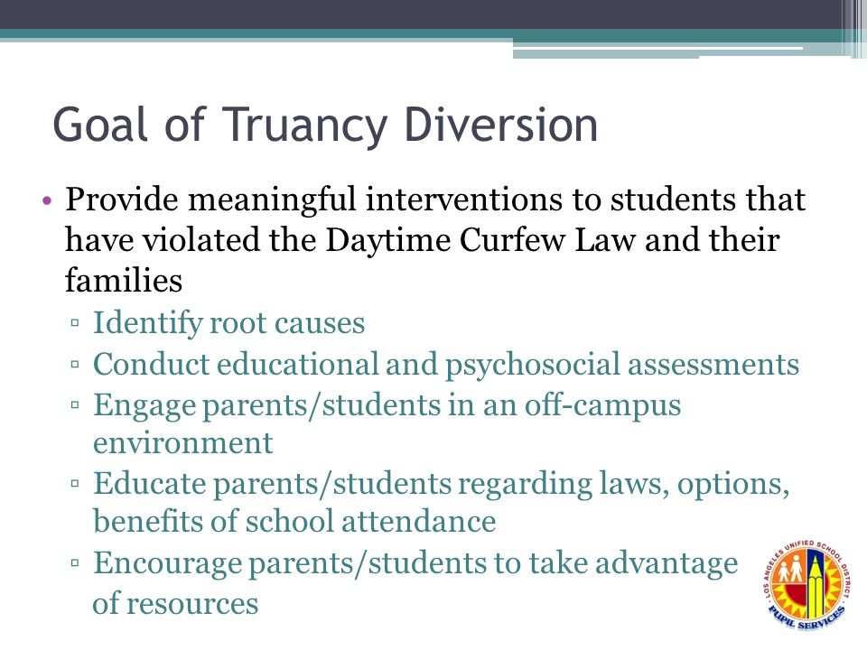 Provide meaningful interventions to students that have violated the Daytime Curfew Law and their families ▫Identify root causes ▫Conduct educational and psychosocial assessments ▫Engage parents/students in an off-campus environment ▫Educate parents/students regarding laws, options, benefits of school attendance ▫Encourage parents/students to take advantage of resources Goal of Truancy Diversion