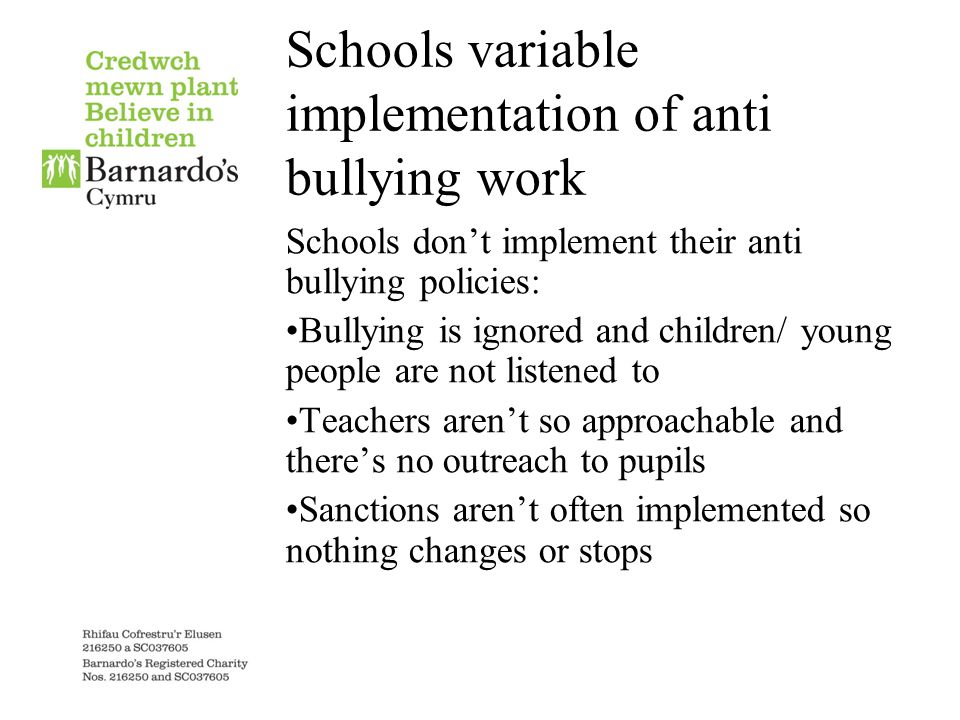 Schools variable implementation of anti bullying work Schools don't implement their anti bullying policies: Bullying is ignored and children/ young people are not listened to Teachers aren't so approachable and there's no outreach to pupils Sanctions aren't often implemented so nothing changes or stops