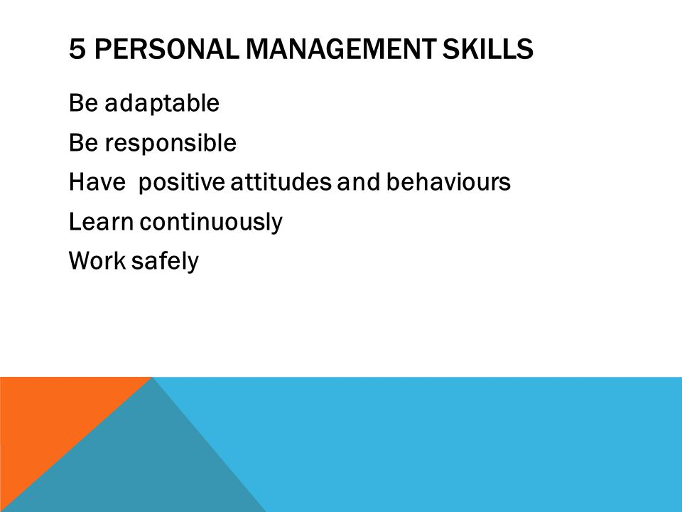 5 PERSONAL MANAGEMENT SKILLS Be adaptable Be responsible Have positive attitudes and behaviours Learn continuously Work safely