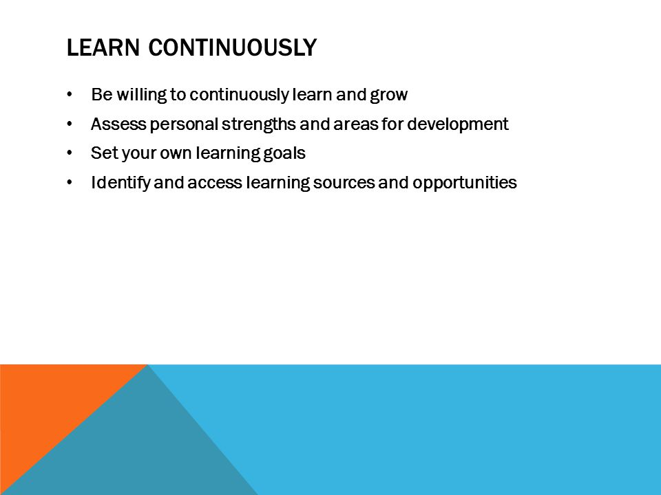 LEARN CONTINUOUSLY Be willing to continuously learn and grow Assess personal strengths and areas for development Set your own learning goals Identify and access learning sources and opportunities
