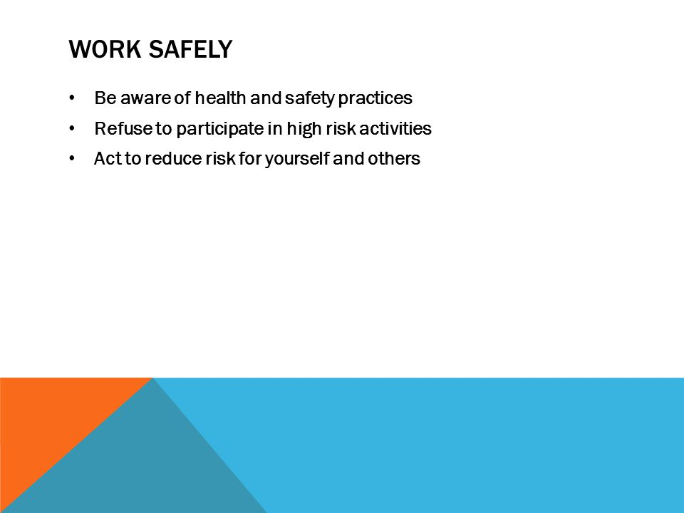 WORK SAFELY Be aware of health and safety practices Refuse to participate in high risk activities Act to reduce risk for yourself and others