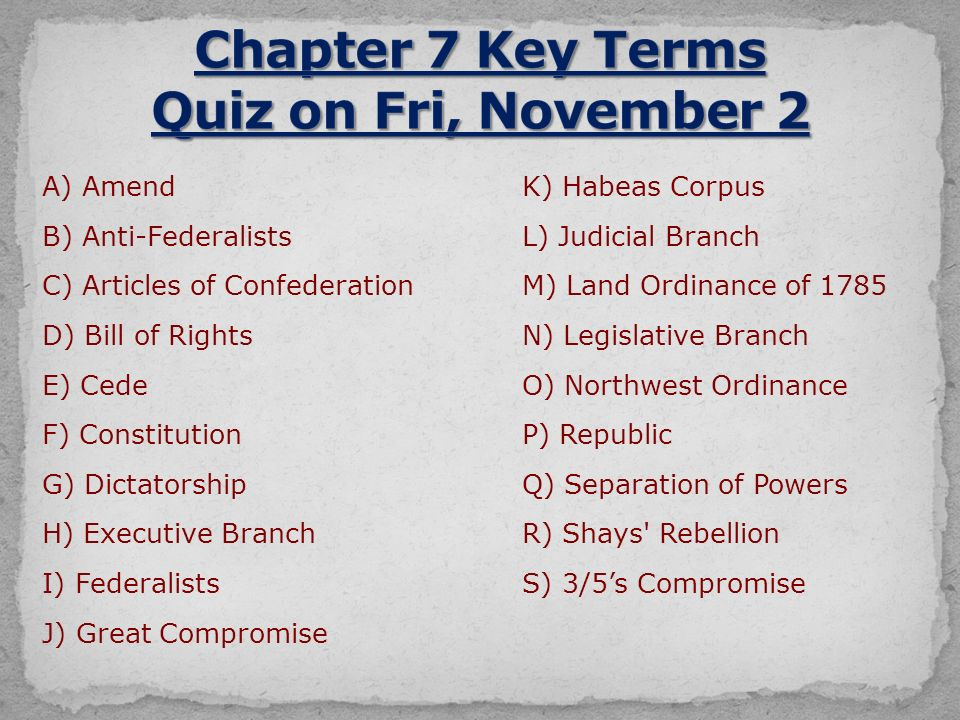 A) AmendK) Habeas Corpus B) Anti-FederalistsL) Judicial Branch C) Articles of ConfederationM) Land Ordinance of 1785 D) Bill of RightsN) Legislative Branch E) CedeO) Northwest Ordinance F) ConstitutionP) Republic G) DictatorshipQ) Separation of Powers H) Executive BranchR) Shays Rebellion I) FederalistsS) 3/5's Compromise J) Great Compromise