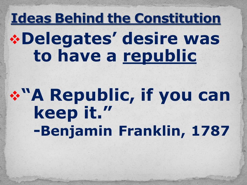  Delegates' desire was to have a republic  A Republic, if you can keep it. - Benjamin Franklin, 1787