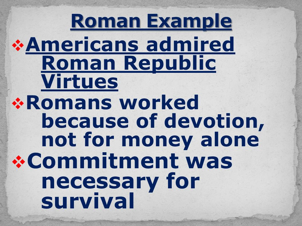  Americans admired Roman Republic Virtues  Romans worked because of devotion, not for money alone  Commitment was necessary for survival